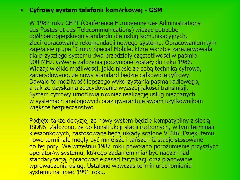 Cyfrowy system telefonii komórkowej - GSM W 1982 roku CEPT (Conference Europeenne des Administrations des Postes et des Telecommunications) widząc potrzebę ogólnoeuropejskiego standardu dla usług komunikacyjnych, zlecił opracowanie rekomendacji nowego systemu.
