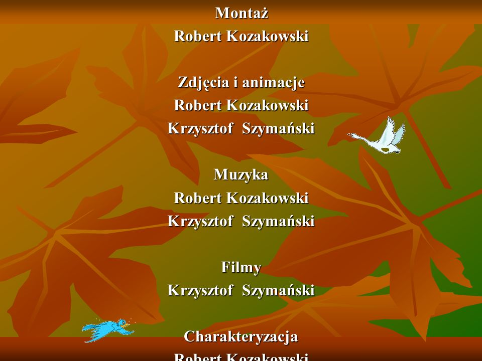 Montaż Robert Kozakowski. Zdjęcia i animacje. Krzysztof Szymański. Muzyka. Filmy. Charakteryzacja.
