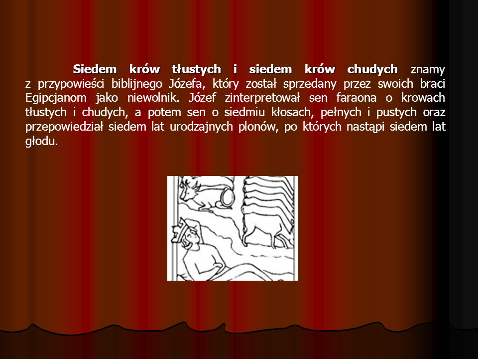 Siedem krów tłustych i siedem krów chudych znamy z przypowieści biblijnego Józefa, który został sprzedany przez swoich braci Egipcjanom jako niewolnik.