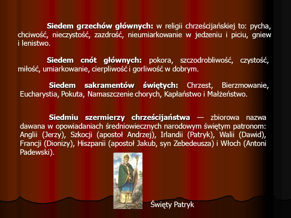 Siedem grzechów głównych: w religii chrześcijańskiej to: pycha, chciwość, nieczystość, zazdrość, nieumiarkowanie w jedzeniu i piciu, gniew i lenistwo.