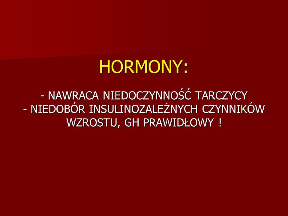 HORMONY: - NAWRACA NIEDOCZYNNOŚĆ TARCZYCY - NIEDOBÓR INSULINOZALEŻNYCH CZYNNIKÓW WZROSTU, GH PRAWIDŁOWY !