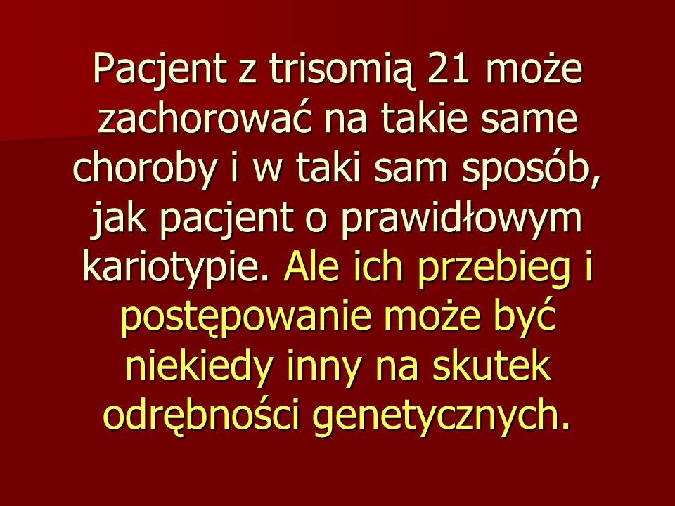 Pacjent z trisomią 21 może zachorować na takie same choroby i w taki sam sposób, jak pacjent o prawidłowym kariotypie.