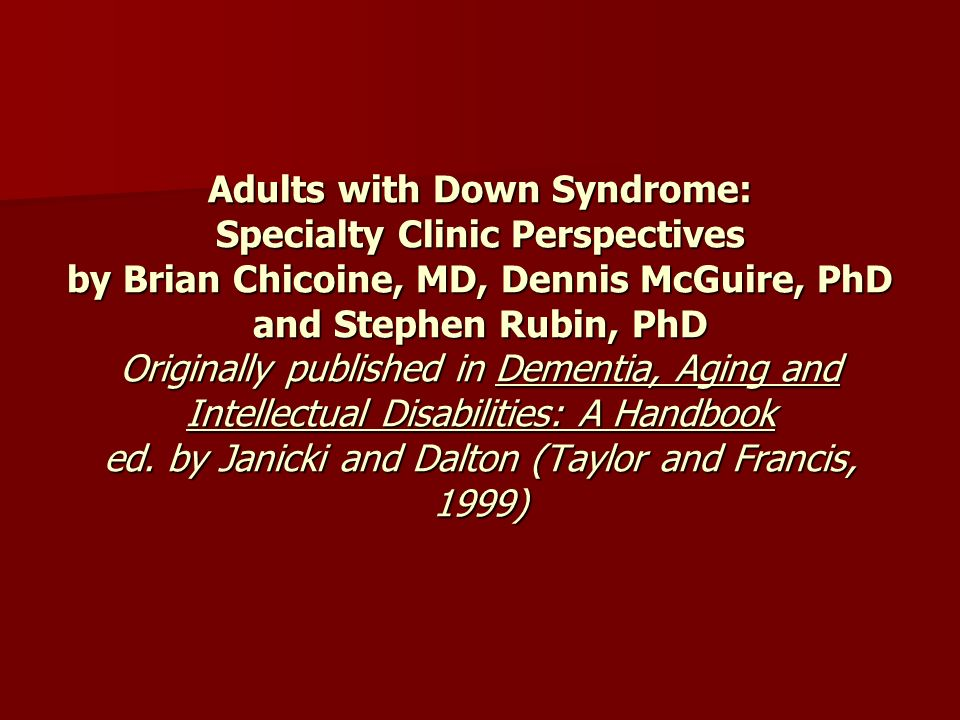 Adults with Down Syndrome: Specialty Clinic Perspectives by Brian Chicoine, MD, Dennis McGuire, PhD and Stephen Rubin, PhD Originally published in Dementia, Aging and Intellectual Disabilities: A Handbook ed.