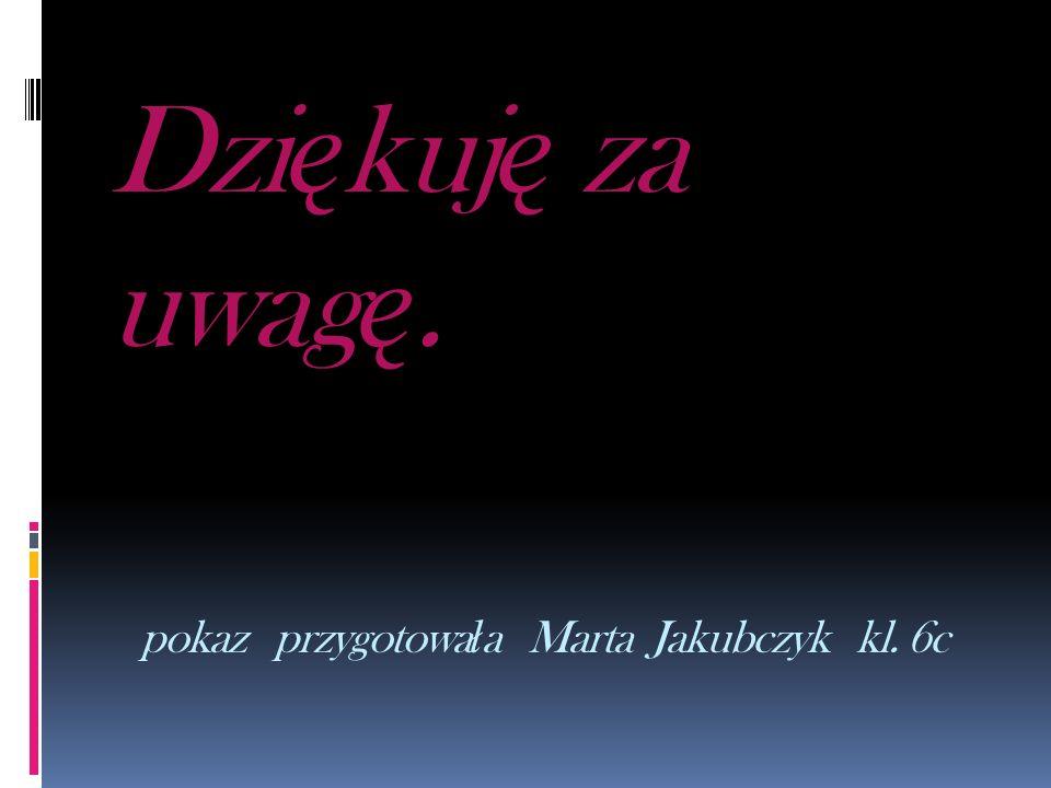 Dziękuję za uwagę. pokaz przygotowała Marta Jakubczyk kl. 6c