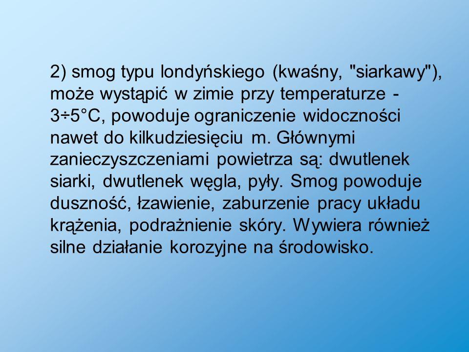 2) smog typu londyńskiego (kwaśny, siarkawy ), może wystąpić w zimie przy temperaturze -3÷5°C, powoduje ograniczenie widoczności nawet do kilkudziesięciu m.