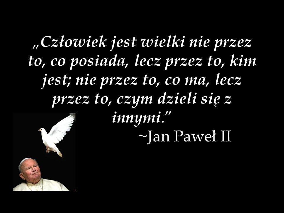 """""""Człowiek jest wielki nie przez to, co posiada, lecz przez to, kim jest; nie przez to, co ma, lecz przez to, czym dzieli się z innymi. ~Jan Paweł II"""
