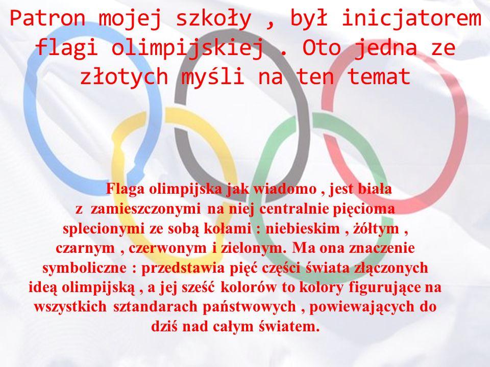 Patron mojej szkoły , był inicjatorem flagi olimpijskiej