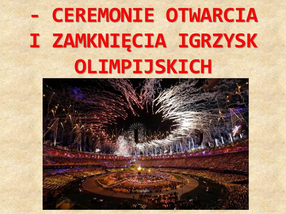 - CEREMONIE OTWARCIA I ZAMKNIĘCIA IGRZYSK OLIMPIJSKICH
