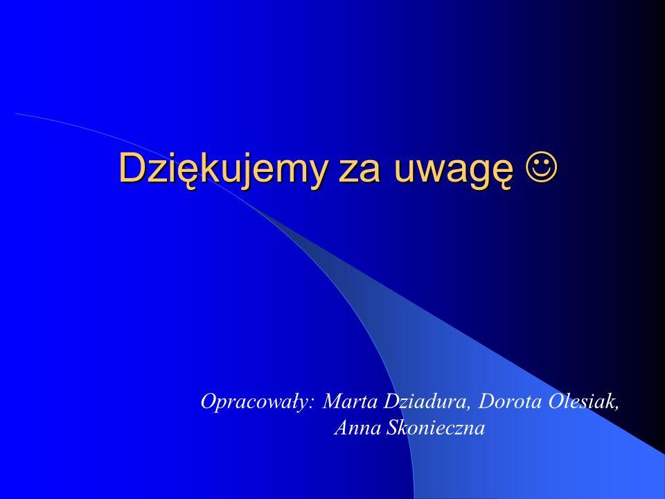 Opracowały: Marta Dziadura, Dorota Olesiak, Anna Skonieczna