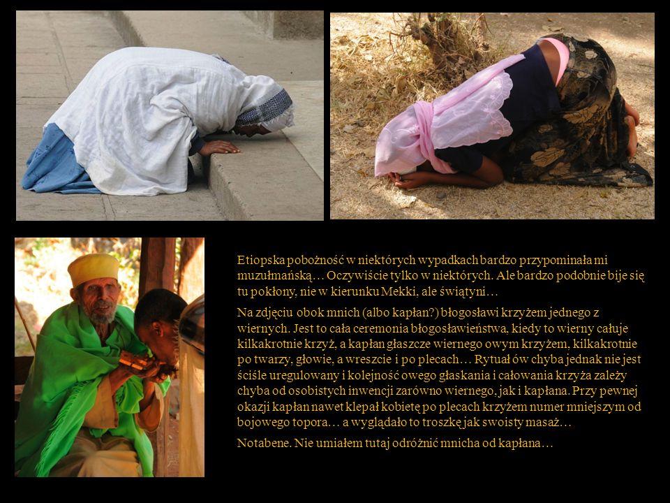 Etiopska pobożność w niektórych wypadkach bardzo przypominała mi muzułmańską… Oczywiście tylko w niektórych. Ale bardzo podobnie bije się tu pokłony, nie w kierunku Mekki, ale świątyni…