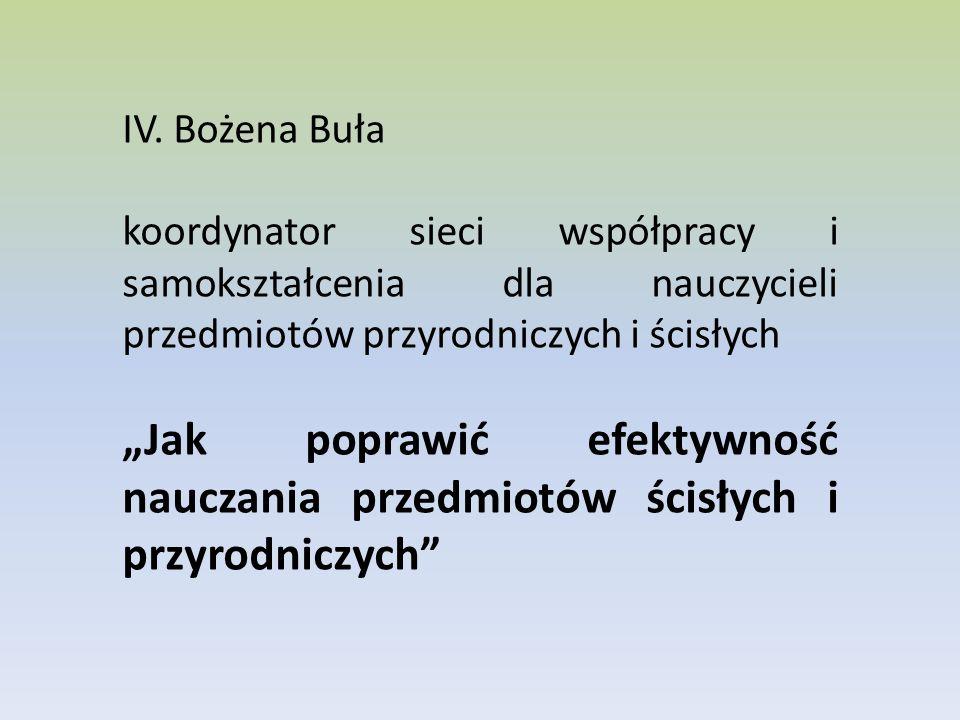 IV. Bożena Buła koordynator sieci współpracy i samokształcenia dla nauczycieli przedmiotów przyrodniczych i ścisłych.