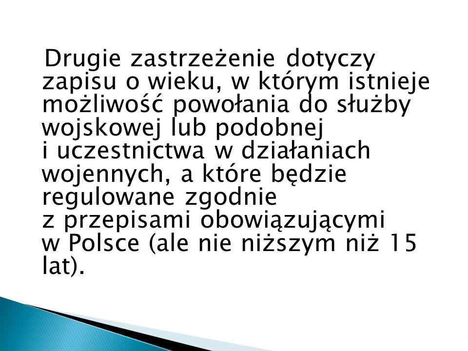 Drugie zastrzeżenie dotyczy zapisu o wieku, w którym istnieje możliwość powołania do służby wojskowej lub podobnej i uczestnictwa w działaniach wojennych, a które będzie regulowane zgodnie z przepisami obowiązującymi w Polsce (ale nie niższym niż 15 lat).