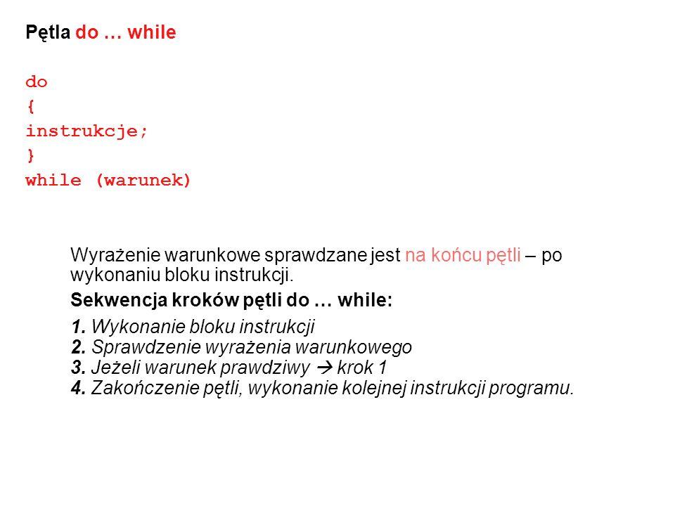 Pętla do … while do. { instrukcje; } while (warunek) Wyrażenie warunkowe sprawdzane jest na końcu pętli – po wykonaniu bloku instrukcji.