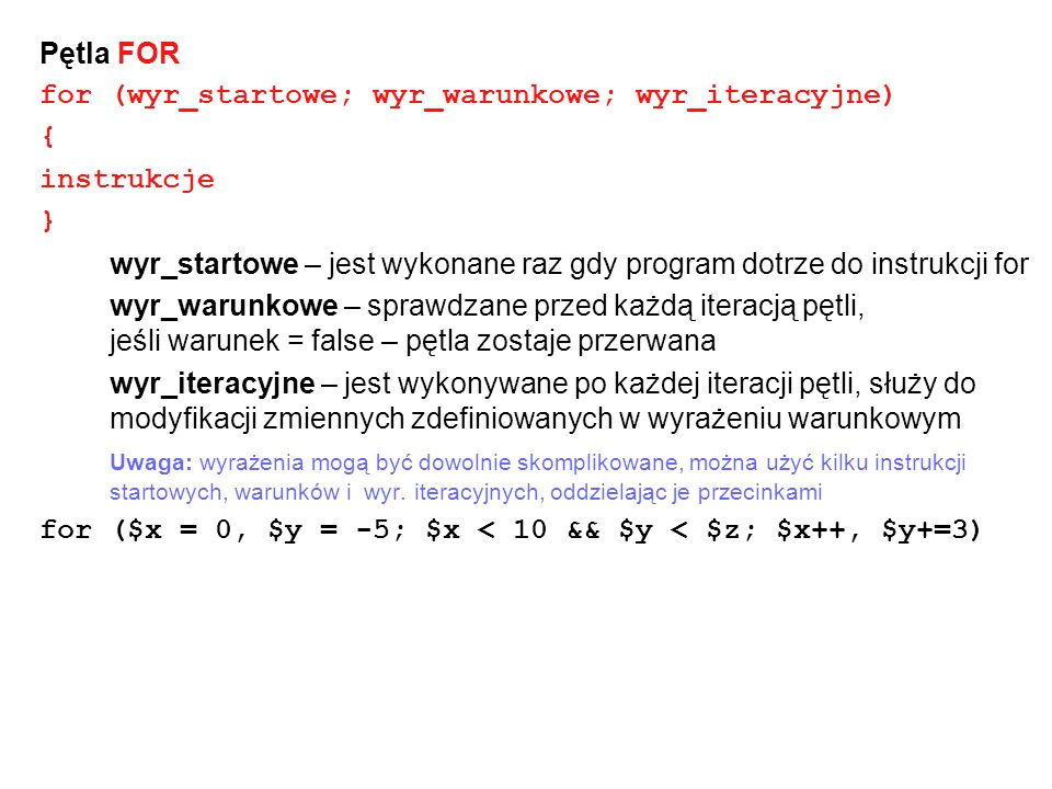 Pętla FOR for (wyr_startowe; wyr_warunkowe; wyr_iteracyjne) { instrukcje. } wyr_startowe – jest wykonane raz gdy program dotrze do instrukcji for.
