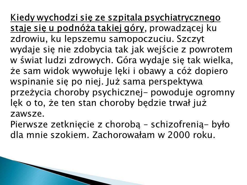 Kiedy wychodzi się ze szpitala psychiatrycznego staje się u podnóża takiej góry, prowadzącej ku zdrowiu, ku lepszemu samopoczuciu. Szczyt wydaje się nie zdobycia tak jak wejście z powrotem w świat ludzi zdrowych. Góra wydaje się tak wielka, że sam widok wywołuje lęki i obawy a cóż dopiero wspinanie się po niej. Już sama perspektywa przeżycia choroby psychicznej- powoduje ogromny lęk o to, że ten stan choroby będzie trwał już zawsze.