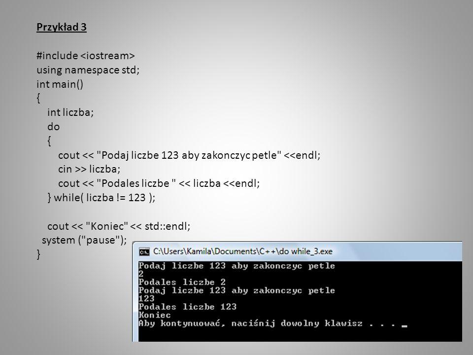 Przykład 3 #include <iostream> using namespace std; int main() { int liczba; do. cout << Podaj liczbe 123 aby zakonczyc petle <<endl;