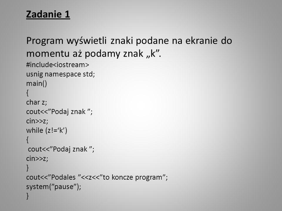 """Zadanie 1 Program wyświetli znaki podane na ekranie do momentu aż podamy znak """"k . #include<iostream>"""