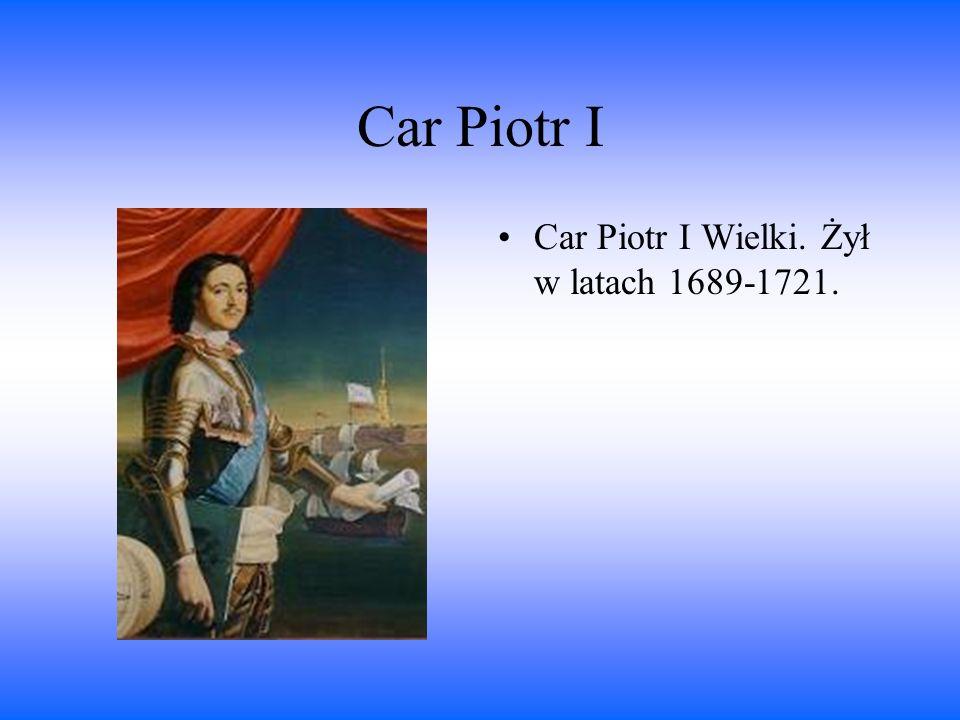 Car Piotr I Car Piotr I Wielki. Żył w latach 1689-1721.
