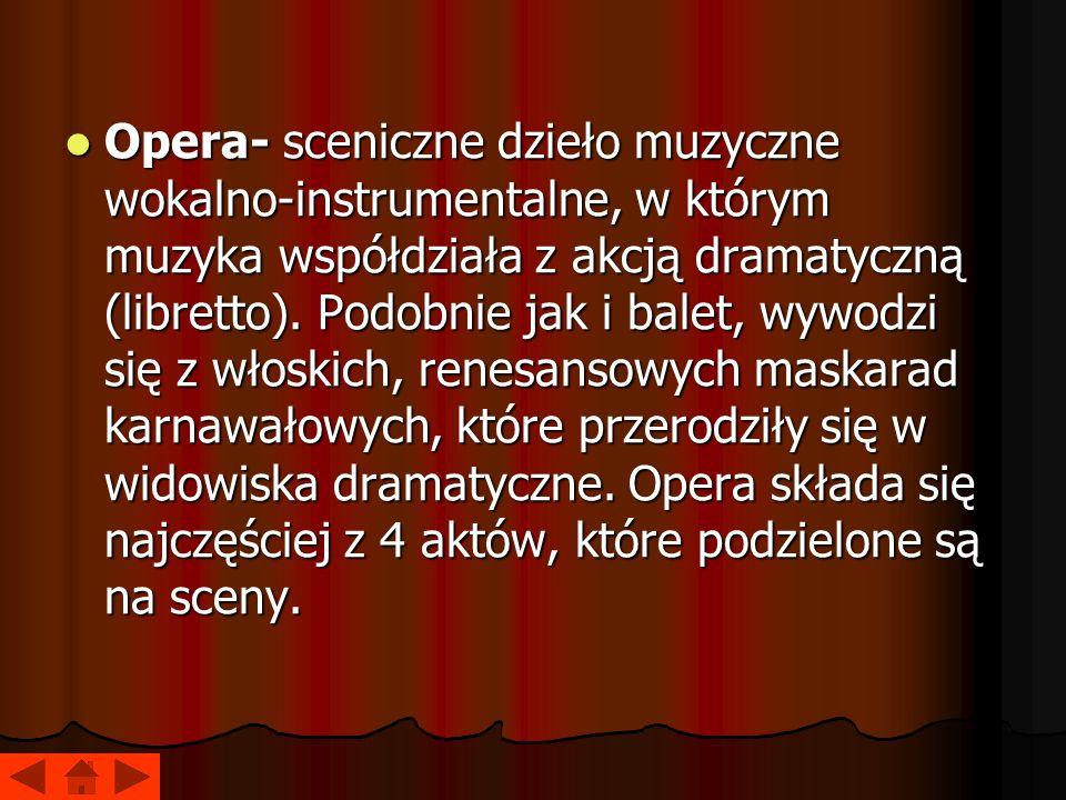 Opera- sceniczne dzieło muzyczne wokalno-instrumentalne, w którym muzyka współdziała z akcją dramatyczną (libretto).