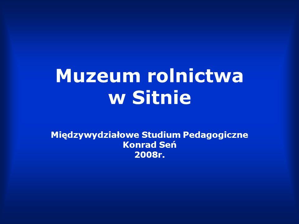 Muzeum rolnictwa w Sitnie Międzywydziałowe Studium Pedagogiczne Konrad Seń 2008r.