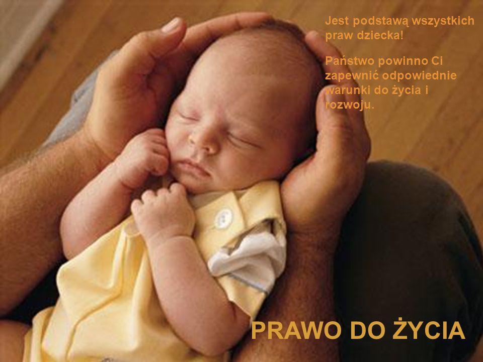 PRAWO DO ŻYCIA Jest podstawą wszystkich praw dziecka!