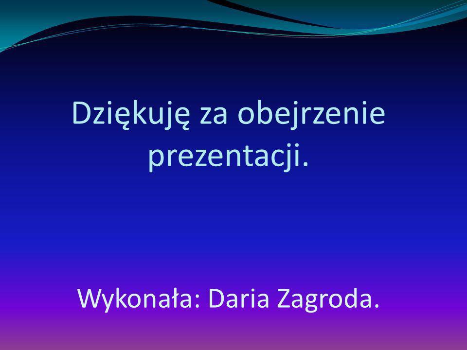 Dziękuję za obejrzenie prezentacji. Wykonała: Daria Zagroda.