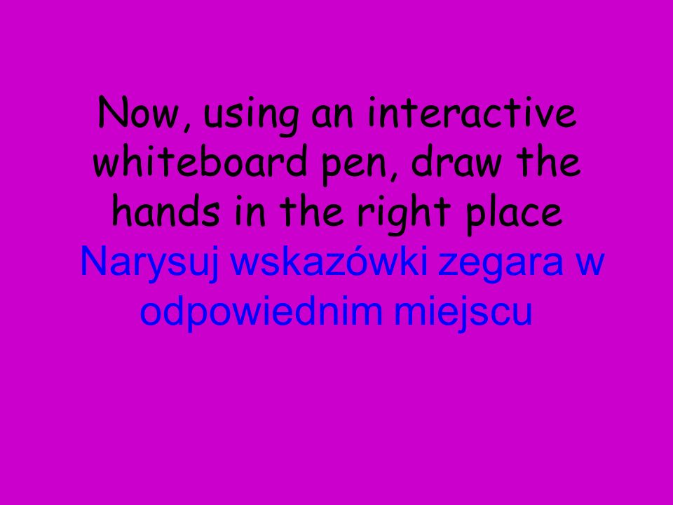 Now, using an interactive whiteboard pen, draw the hands in the right place Narysuj wskazówki zegara w odpowiednim miejscu