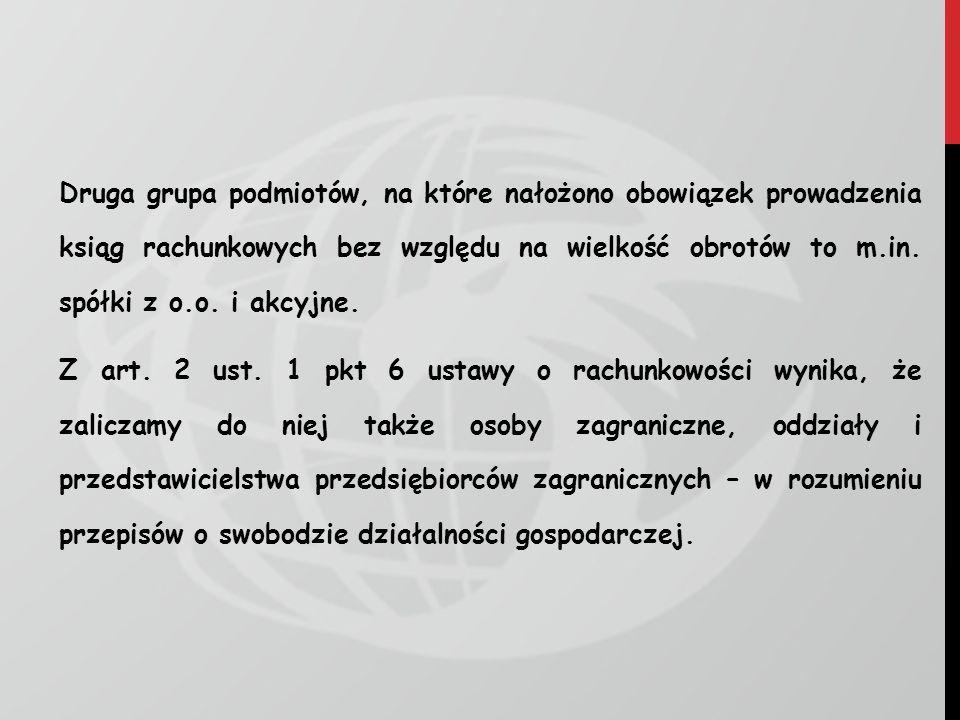Druga grupa podmiotów, na które nałożono obowiązek prowadzenia ksiąg rachunkowych bez względu na wielkość obrotów to m.in.