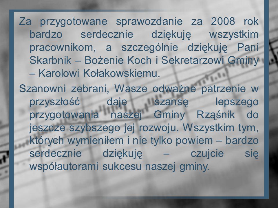 Za przygotowane sprawozdanie za 2008 rok bardzo serdecznie dziękuję wszystkim pracownikom, a szczególnie dziękuję Pani Skarbnik – Bożenie Koch i Sekretarzowi Gminy – Karolowi Kołakowskiemu.