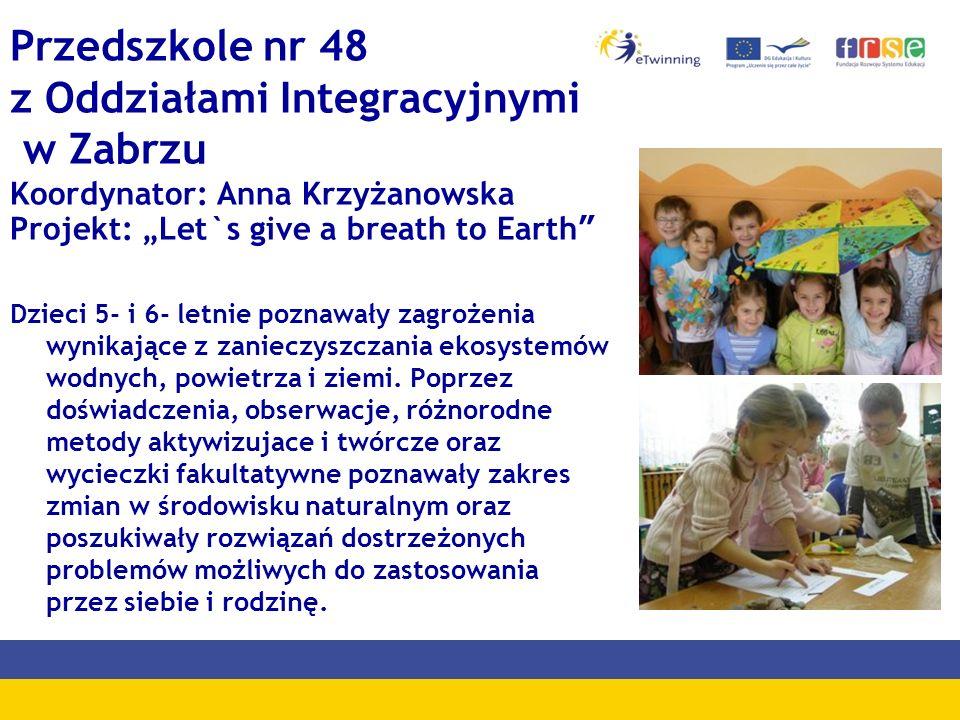 """Przedszkole nr 48 z Oddziałami Integracyjnymi w Zabrzu Koordynator: Anna Krzyżanowska Projekt: """"Let`s give a breath to Earth"""