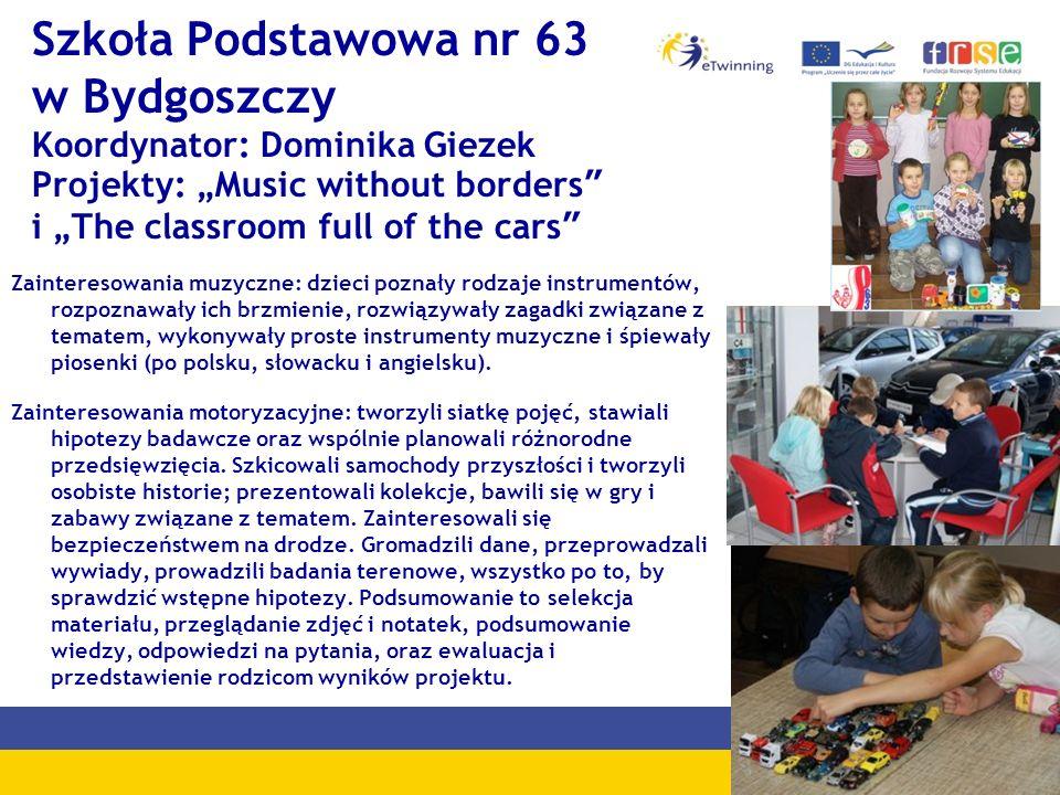 """Szkoła Podstawowa nr 63 w Bydgoszczy Koordynator: Dominika Giezek Projekty: """"Music without borders i """"The classroom full of the cars"""