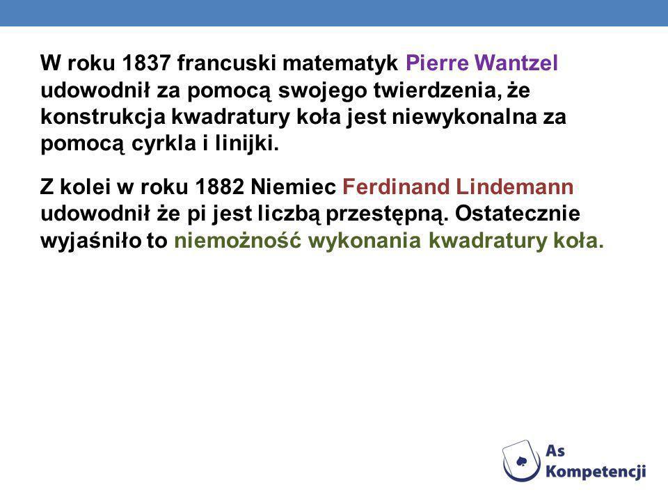 W roku 1837 francuski matematyk Pierre Wantzel udowodnił za pomocą swojego twierdzenia, że konstrukcja kwadratury koła jest niewykonalna za pomocą cyrkla i linijki.