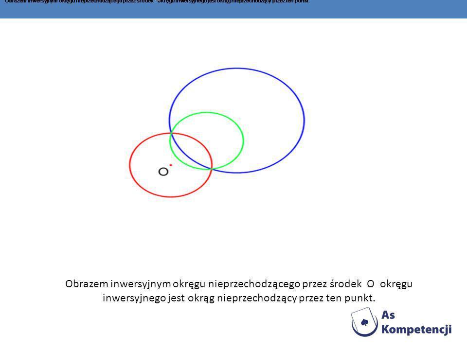 Obrazem inwersyjnym okręgu nieprzechodzącego przez środek okręgu inwersyjnego jest okrąg nieprzechodzący przez ten punkt.