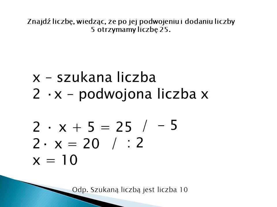 x – szukana liczba 2 ·x – podwojona liczba x 2 · x + 5 = 25 2· x = 20