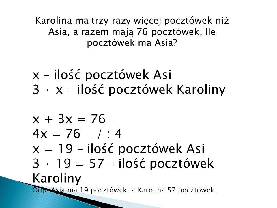3 · x – ilość pocztówek Karoliny x + 3x = 76 4x = 76 / : 4