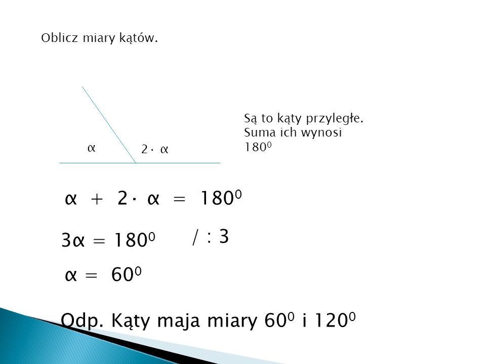 Oblicz miary kątów. Są to kąty przyległe. Suma ich wynosi 1800. α. 2· α. α + 2· α = 1800. / : 3.