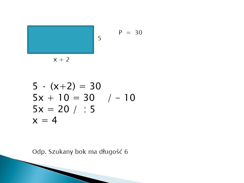 5 · (x+2) = 30 5x + 10 = 30 5x = 20 / - 10 x = 4 / : 5 P = 30 5 x + 2
