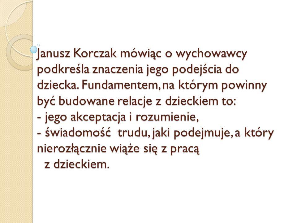 Janusz Korczak mówiąc o wychowawcy podkreśla znaczenia jego podejścia do dziecka.