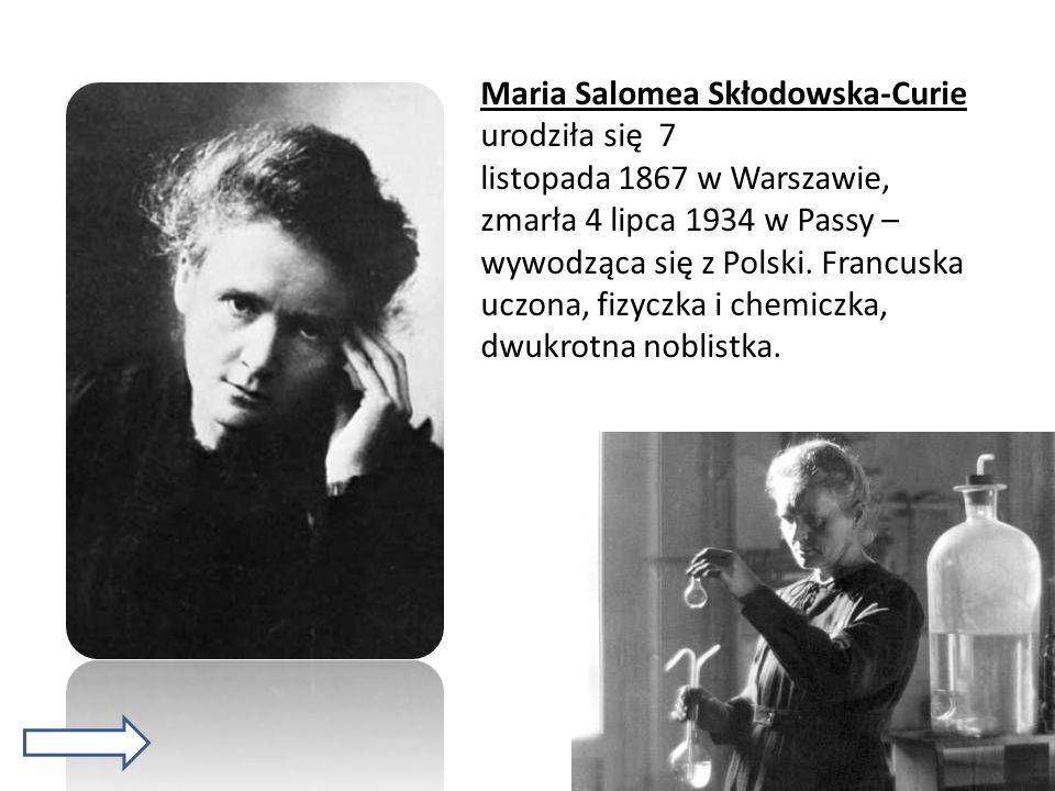 Maria Salomea Skłodowska-Curie urodziła się 7 listopada 1867 w Warszawie, zmarła 4 lipca 1934 w Passy – wywodząca się z Polski.