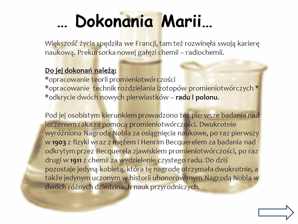 … Dokonania Marii… Większość życia spędziła we Francji, tam też rozwinęła swoją karierę naukową. Prekursorka nowej gałęzi chemii – radiochemii.