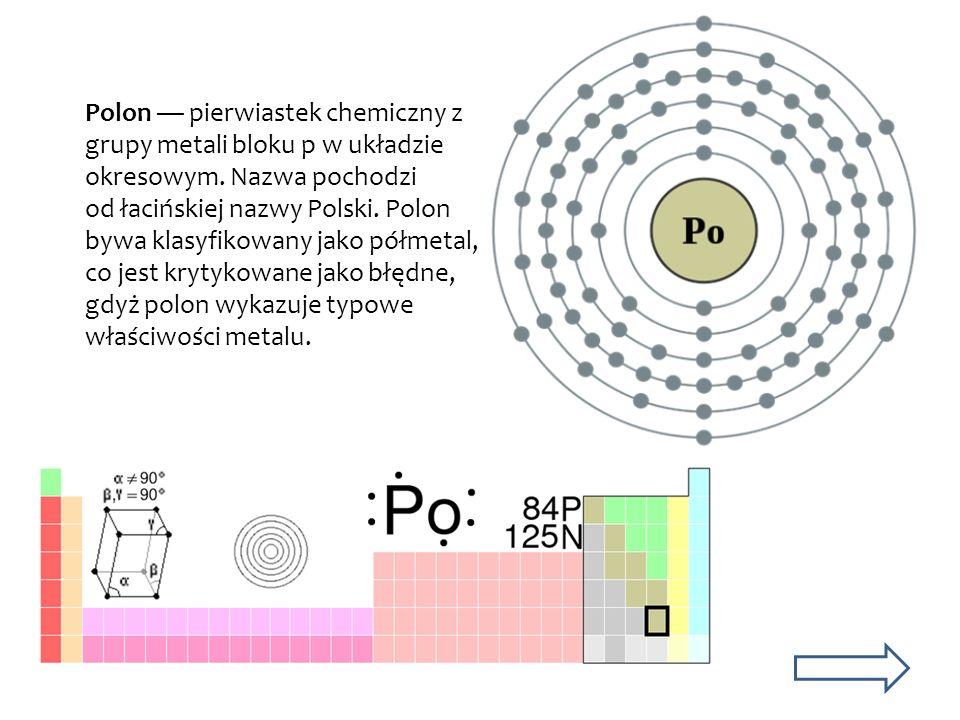 Polon — pierwiastek chemiczny z grupy metali bloku p w układzie okresowym.