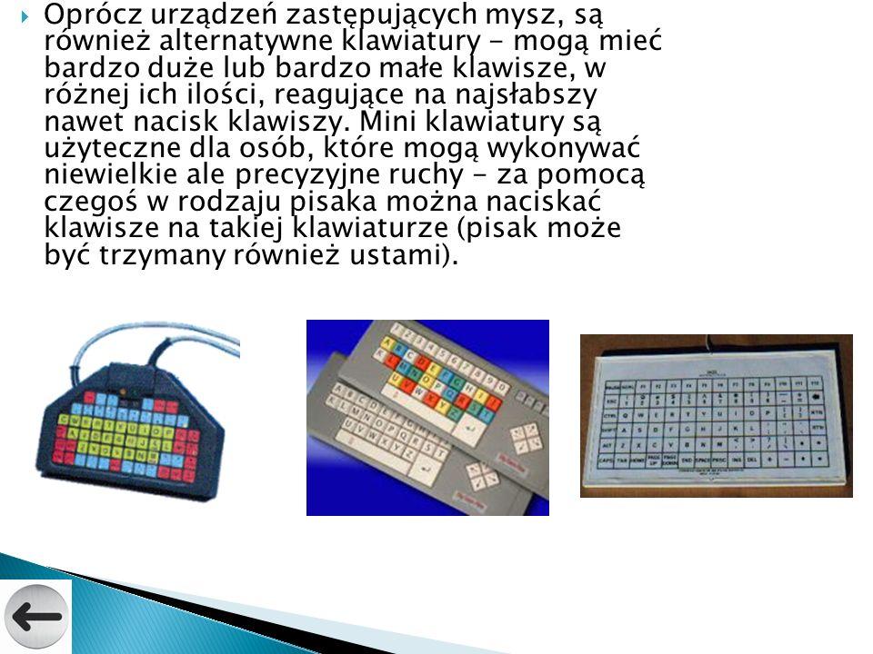 Oprócz urządzeń zastępujących mysz, są również alternatywne klawiatury - mogą mieć bardzo duże lub bardzo małe klawisze, w różnej ich ilości, reagujące na najsłabszy nawet nacisk klawiszy.