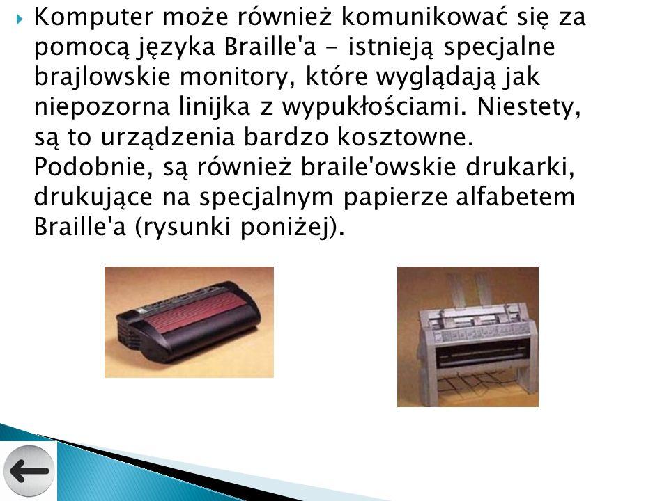Komputer może również komunikować się za pomocą języka Braille a - istnieją specjalne brajlowskie monitory, które wyglądają jak niepozorna linijka z wypukłościami.