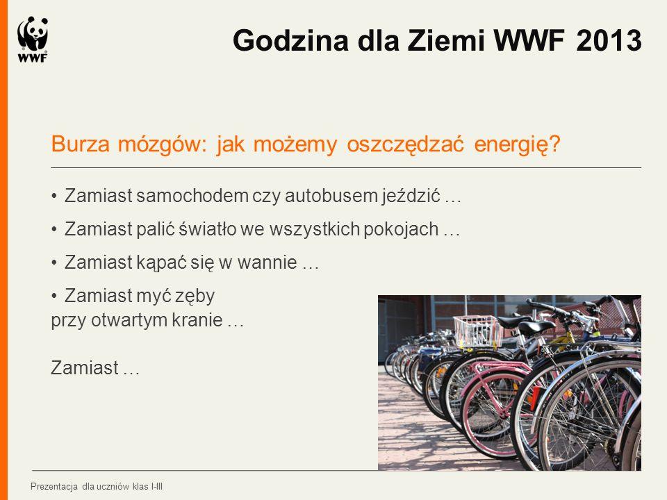 Godzina dla Ziemi WWF 2013 Burza mózgów: jak możemy oszczędzać energię • Zamiast samochodem czy autobusem jeździć …
