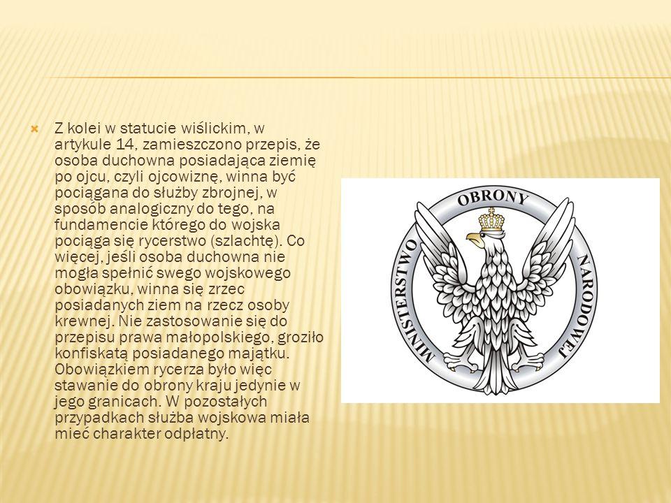Z kolei w statucie wiślickim, w artykule 14, zamieszczono przepis, że osoba duchowna posiadająca ziemię po ojcu, czyli ojcowiznę, winna być pociągana do służby zbrojnej, w sposób analogiczny do tego, na fundamencie którego do wojska pociąga się rycerstwo (szlachtę).