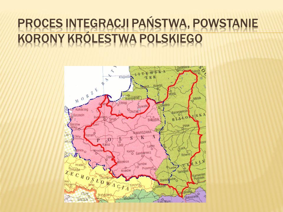 Proces integracji państwa, powstanie Korony Królestwa Polskiego