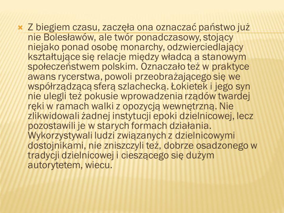 Z biegiem czasu, zaczęła ona oznaczać państwo już nie Bolesławów, ale twór ponadczasowy, stojący niejako ponad osobę monarchy, odzwierciedlający kształtujące się relacje między władcą a stanowym społeczeństwem polskim.