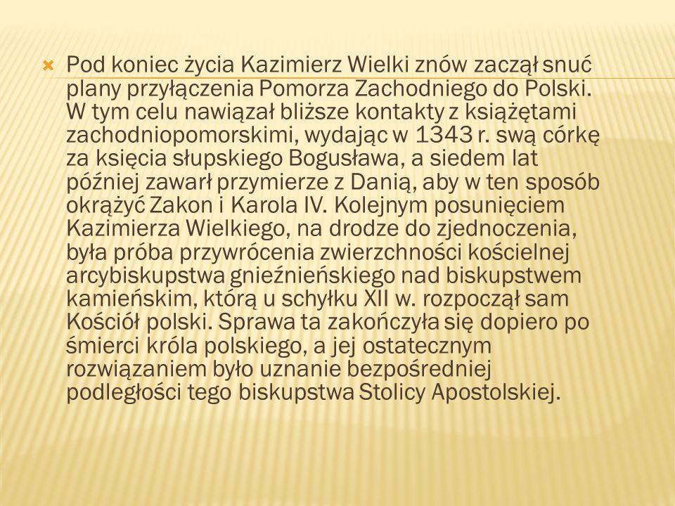 Pod koniec życia Kazimierz Wielki znów zaczął snuć plany przyłączenia Pomorza Zachodniego do Polski.