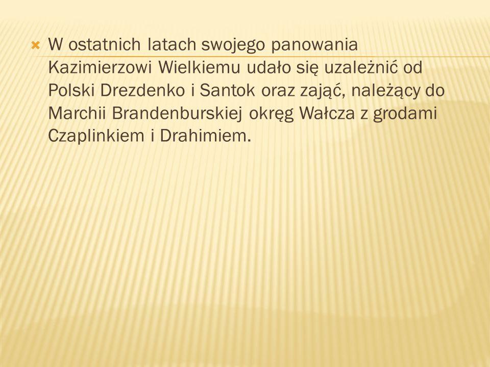 W ostatnich latach swojego panowania Kazimierzowi Wielkiemu udało się uzależnić od Polski Drezdenko i Santok oraz zająć, należący do Marchii Brandenburskiej okręg Wałcza z grodami Czaplinkiem i Drahimiem.