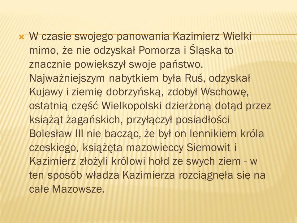 W czasie swojego panowania Kazimierz Wielki mimo, że nie odzyskał Pomorza i Śląska to znacznie powiększył swoje państwo.